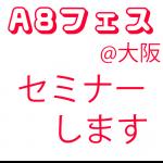 【お知らせ】A8フェスティバルin大阪でセミナー講師をします
